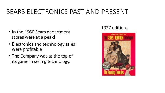 SEARS ELECTRONICS PAST AND PRESENT • In the 1960 Sears department stores were at a peak! • Electronics and technology sale...