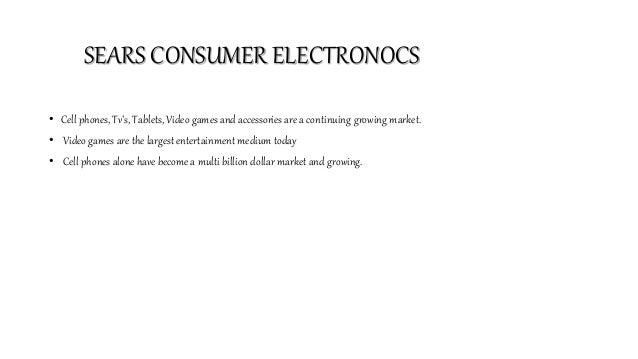 SEARS CONSUMER ELECTRONOCS • Cell phones, Tv's, Tablets, Video games and accessories are a continuing growing market. • Vi...