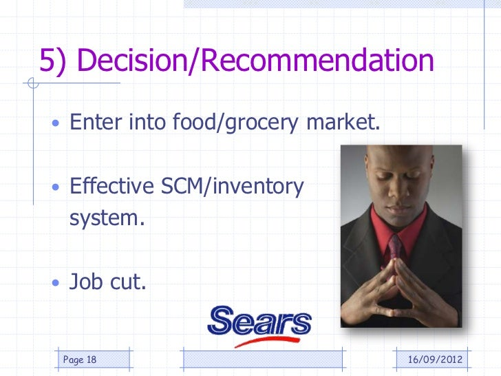 5) Decision/Recommendation• Enter into food/grocery market.• Effective SCM/inventory  system.• Job cut. Page 18           ...