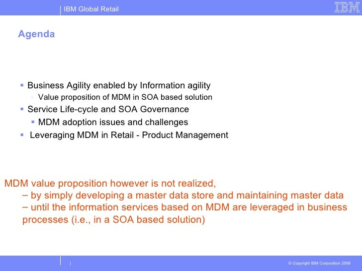 Agenda <ul><li>Business Agility enabled by Information agility </li></ul><ul><ul><li>Value proposition of MDM in SOA based...