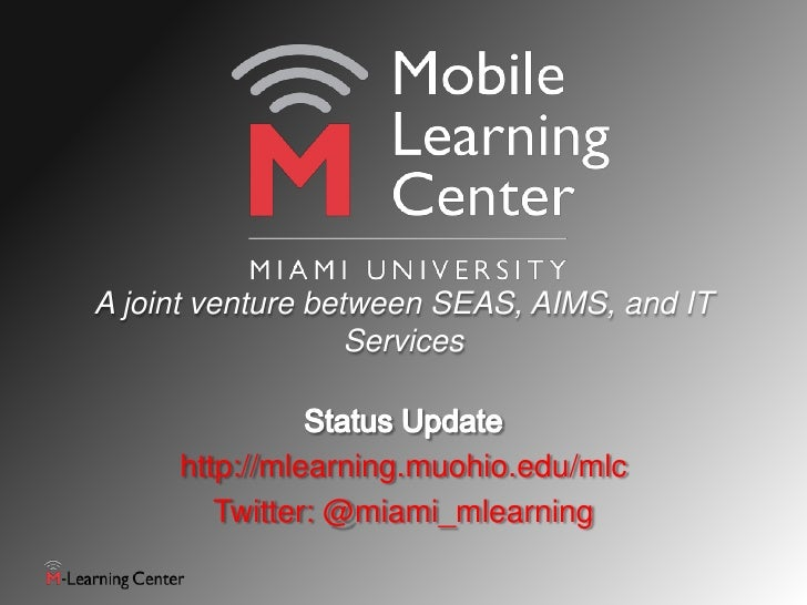 A joint venture between SEAS, AIMS, and IT                   Services     http://mlearning.muohio.edu/mlc        Twitter: ...