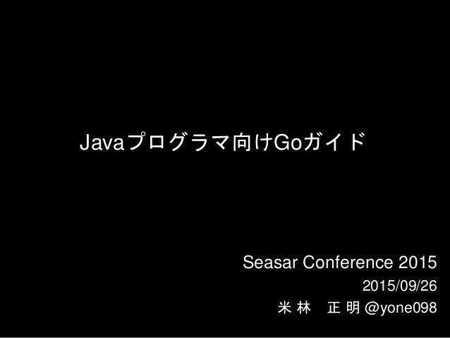 Javaプログラマ向けGoガイド Seasar Conference 2015 2015/09/26 米 林 正 明 @yone098