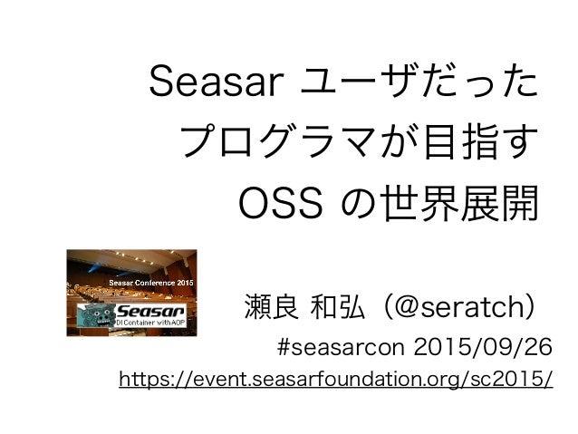 Seasar ユーザだった プログラマが目指す OSS の世界展開 瀬良 和弘(@seratch) #seasarcon 2015/09/26 https://event.seasarfoundation.org/sc2015/