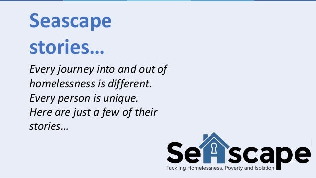 Every journey into and out of homelessness is different. Every person is unique. Here are just a few of their stories… Sea...