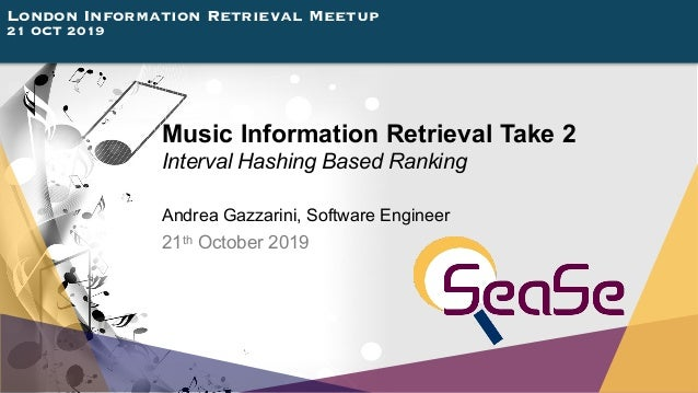 London Information Retrieval Meetup 21 OCT 2019 Music Information Retrieval Take 2 Interval Hashing Based Ranking Andrea G...