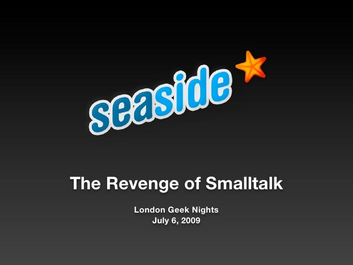The Revenge of Smalltalk        London Geek Nights           July 6, 2009