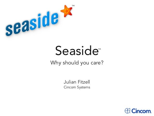 Seaside Why should you care? TM TM Julian Fitzell Cincom Systems