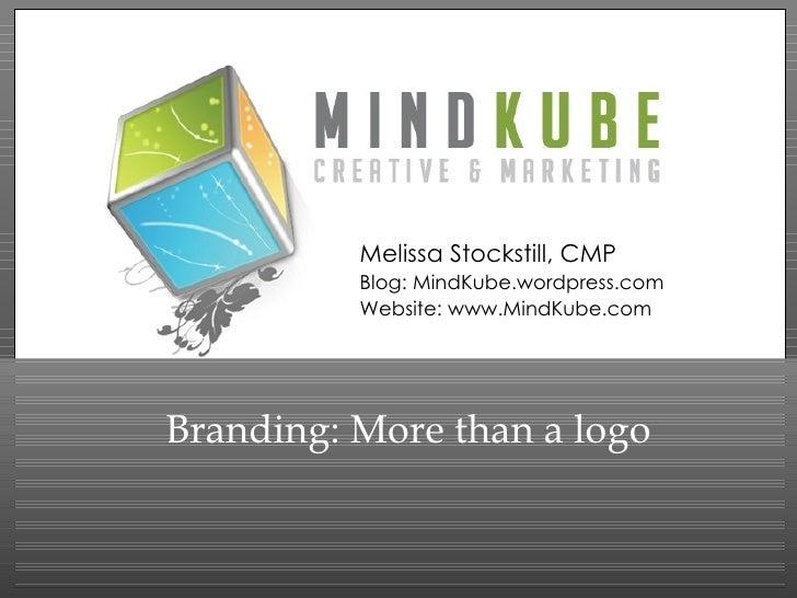 Branding: More than a logo Melissa Stockstill, CMP Blog: MindKube.wordpress.com Website: www.MindKube.com