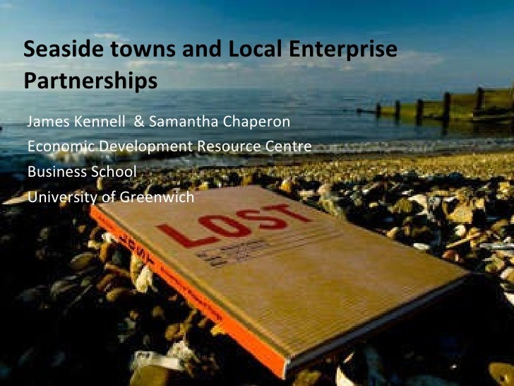 Seaside towns and Local Enterprise Partnerships James Kennell  & Samantha Chaperon Economic Development Resource Centre Bu...