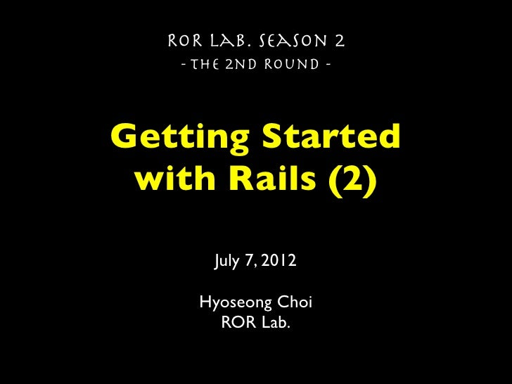 ROR Lab. Season 2   - The 2nd Round -Getting Started with Rails (2)      July 7, 2012     Hyoseong Choi       ROR Lab.