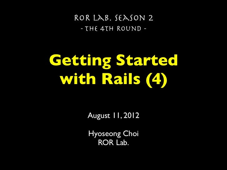 ROR Lab. Season 2   - The 4th Round -Getting Started with Rails (4)    August 11, 2012     Hyoseong Choi       ROR Lab.