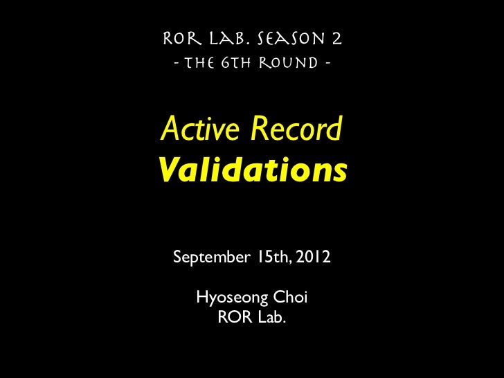 Ror lab. season 2 - the 6th round -Active RecordValidations September 15th, 2012   Hyoseong Choi     ROR Lab.