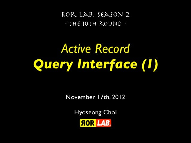 Ror lab. season 2    - the 10th round -   Active RecordQuery Interface (1)     November 17th, 2012       Hyoseong Choi