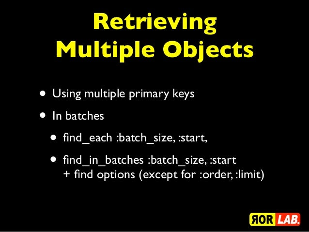 Retrieving  Multiple Objects• Using multiple primary keys• In batches • find_each :batch_size, :start, • find_in_batches :ba...