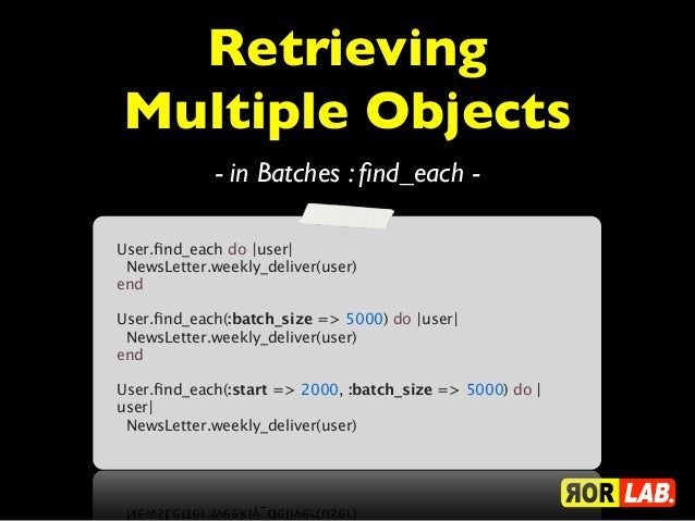 RetrievingMultiple Objects             - in Batches : find_each -User.find_each do |user|NewsLetter.weekly_deliver(user)en...