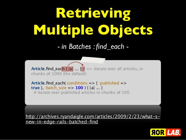 Retrieving   Multiple Objects                - in Batches : find_each -  Article.find_each { |a| ... } # => iterate over all...