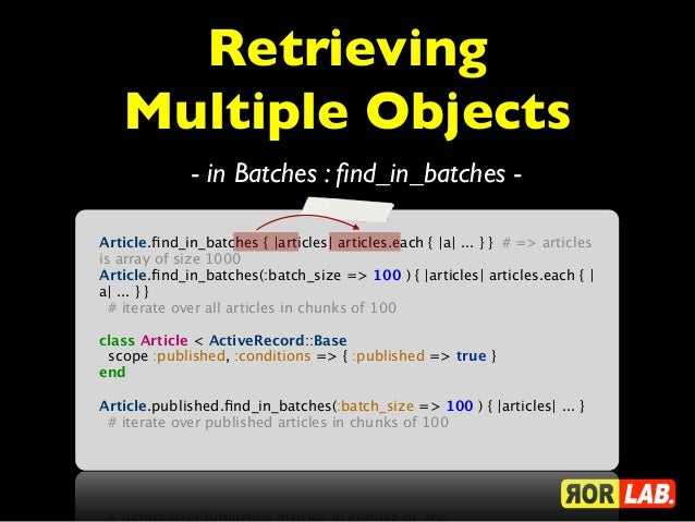 Retrieving   Multiple Objects              - in Batches : find_in_batches -Article.find_in_batches { |articles| articles.eac...