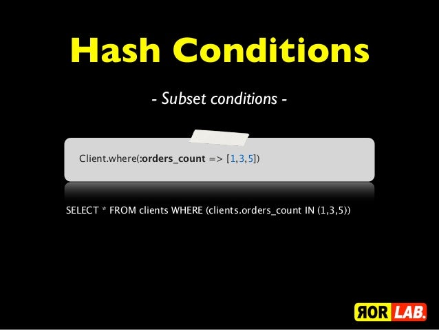 Hash Conditions                  - Subset conditions -  Client.where(:orders_count => [1,3,5])SELECT * FROM clients WHERE ...