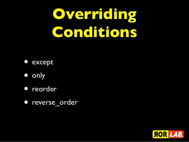 Overriding       Conditions• except• only• reorder• reverse_order