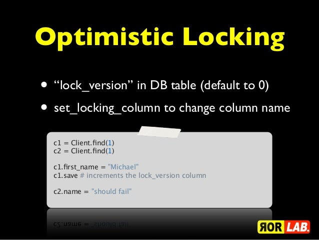 "Optimistic Locking• ""lock_version"" in DB table (default to 0)• set_locking_column to change column name  c1 = Client.find(1..."