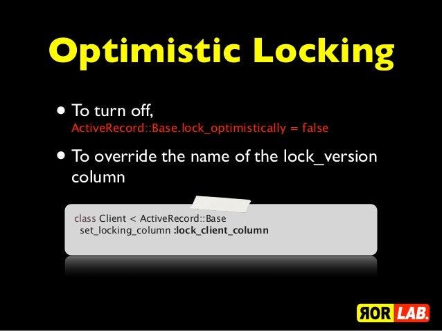 Optimistic Locking• To turn off,  ActiveRecord::Base.lock_optimistically = false• To override the name of the lock_version...