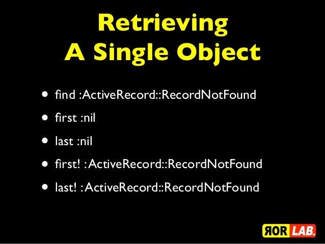 Retrieving    A Single Object• find :ActiveRecord::RecordNotFound• first :nil• last :nil• first! : ActiveRecord::RecordNotFou...