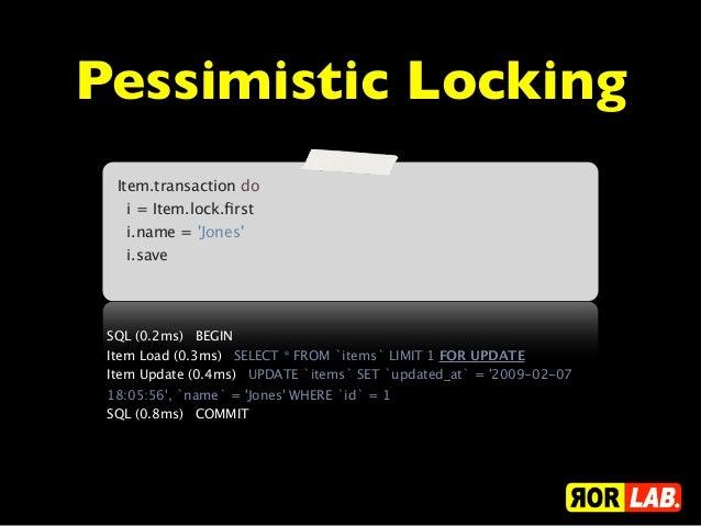 Pessimistic Locking  Item.transaction do  i = Item.lock.first  i.name = Jones  i.save SQL (0.2ms) BEGIN Item Load (...