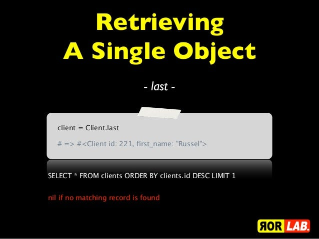 Retrieving    A Single Object                             - last -  client = Client.last  # => #<Client id: 221, first_name...