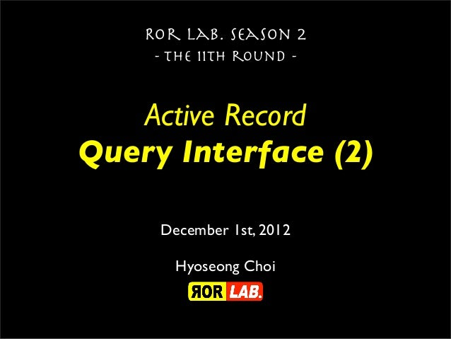 Ror lab. season 2     - the 11th round -   Active RecordQuery Interface (2)     December 1st, 2012       Hyoseong Choi