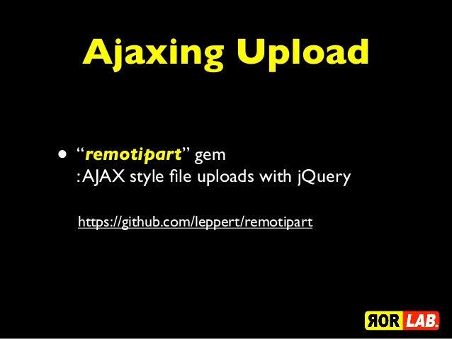 "Ajaxing Upload• ""remotipart"" gem  : AJAX style file uploads with jQuery  https://github.com/leppert/remotipart"