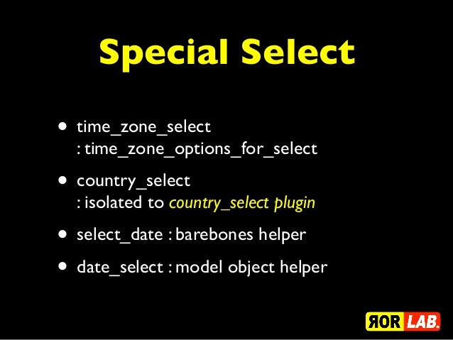 Special Select• time_zone_select  : time_zone_options_for_select• country_select  : isolated to country_select plugin• sel...