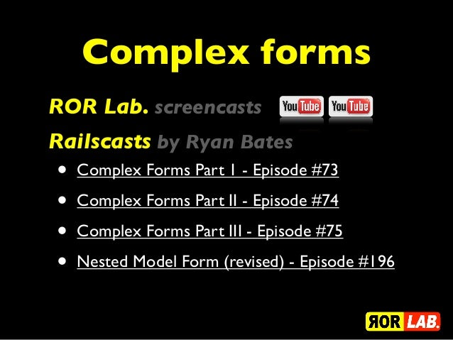 Complex formsROR Lab. screencastsRailscasts by Ryan Bates•   Complex Forms Part 1 - Episode #73•   Complex Forms Part II -...