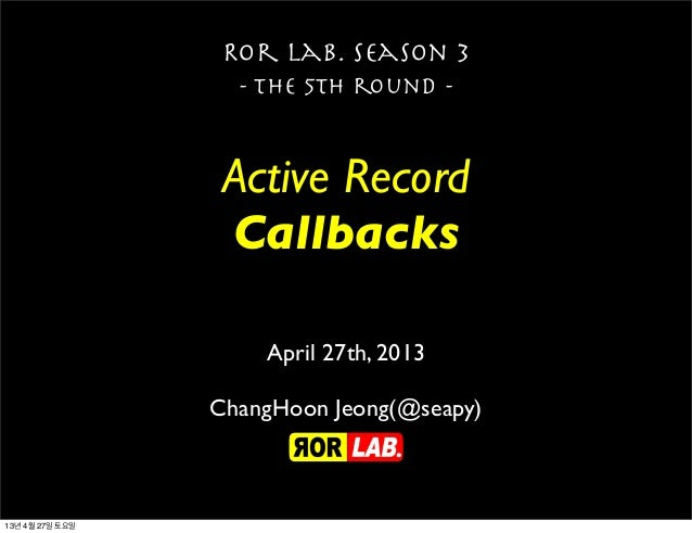 Active RecordCallbacksRor lab. season 3- the 5th round -April 27th, 2013ChangHoon Jeong(@seapy)13년 4월 27일 토요일