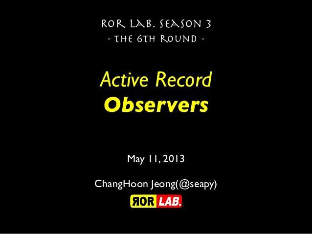 Active RecordObserversRor lab. season 3- the 6th round -May 11, 2013ChangHoon Jeong(@seapy)