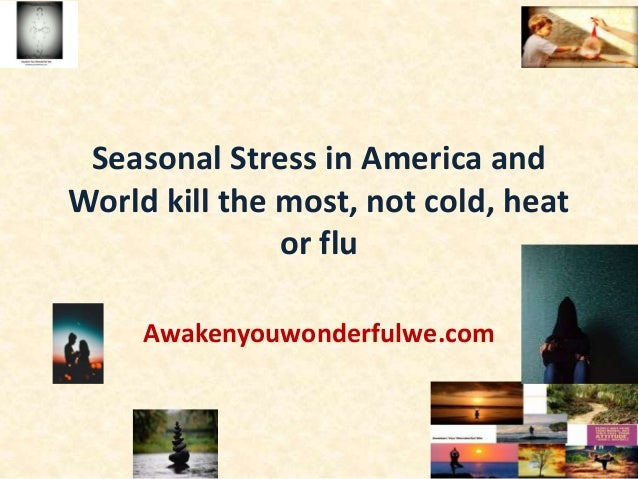 Seasonal Stress in America and World kill the most, not cold, heat or flu Awakenyouwonderfulwe.com