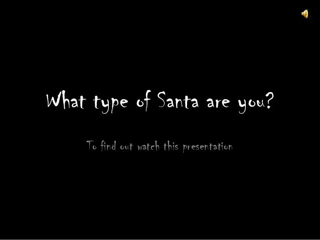 What type of Santa are you?    To find out watch this presentation