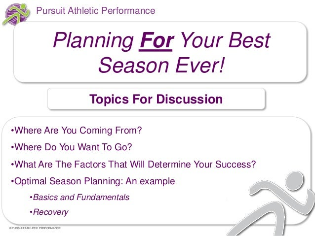 Pursuit Athletic Performance  Planning For Your Best Season Ever! Topics For Discussion •Where Are You Coming From?  •Wher...