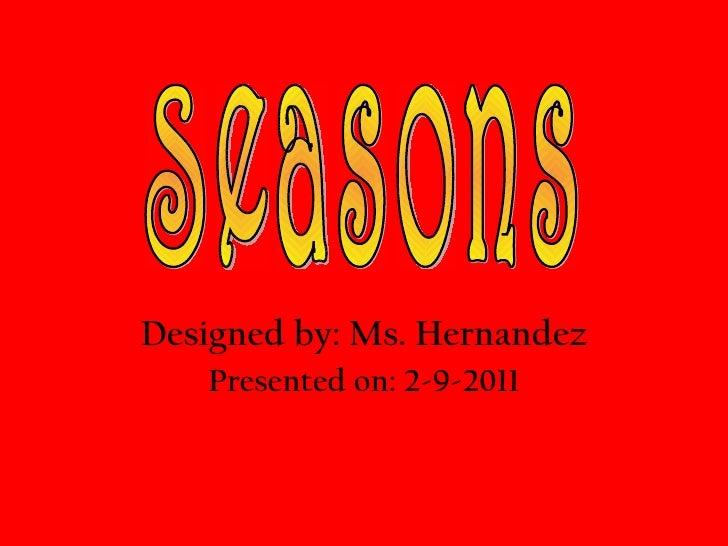 Designed by: Ms. Hernandez Presented on: 2-9-2011 Seasons