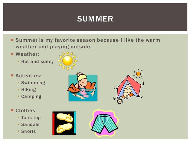 my favorite season summer Summer: people often cite summer as their favorite season because of what they  don't have to do during the hottest time of the year: bundle up.