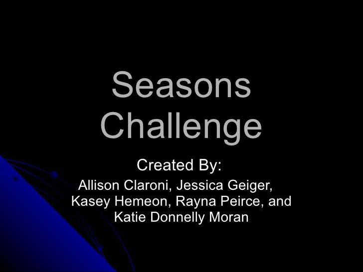 Seasons Challenge Created By:  Allison Claroni, Jessica Geiger,  Kasey Hemeon, Rayna Peirce, and Katie Donnelly Moran