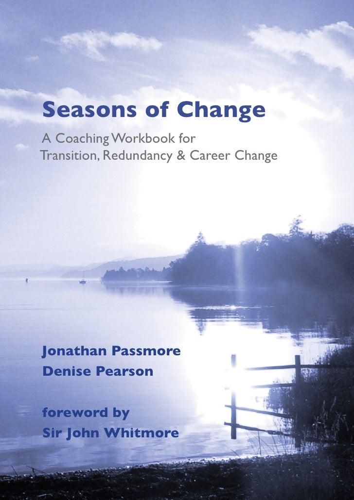 Seasons of ChangeA Coaching Workbook forTransition, Redundancy & Career ChangeJonathan PassmoreDenise Pearsonforeword bySi...