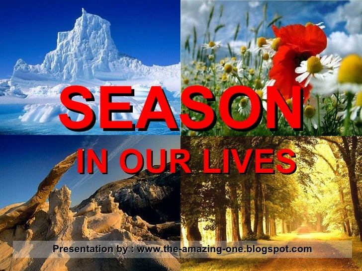 SEASON   IN OUR LIVES Presentation by : www.the-amazing-one.blogspot.com