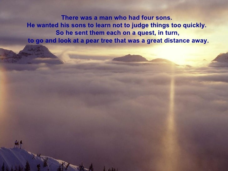 There was a man who had four sons.  He wanted his sons to learn not to judge things too quickly.  So he sent them each on ...
