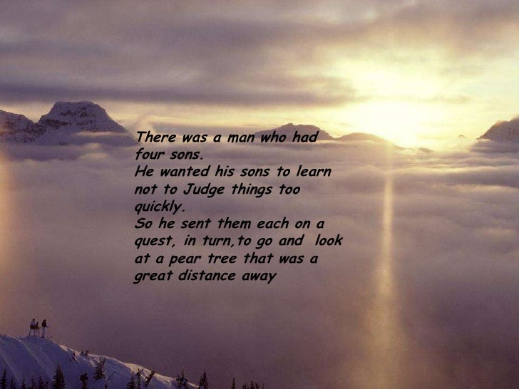 There was a man who hadfour sons.He wanted his sons to learnnot to Judge things tooquickly.So he sent them each on aquest,...