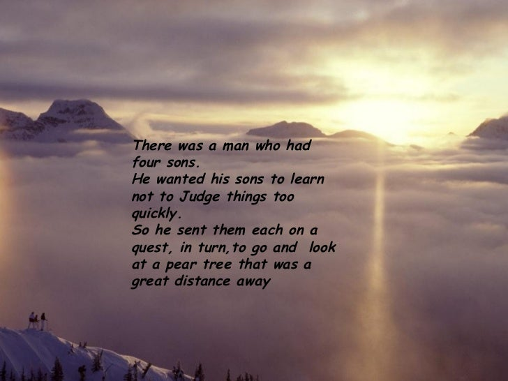 There was a man who had four sons.  He wanted his sons to learn not to Judge things too quickly. So he sent them each on a...