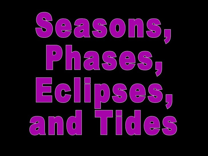 Seasons, Phases, Eclipses,  and Tides