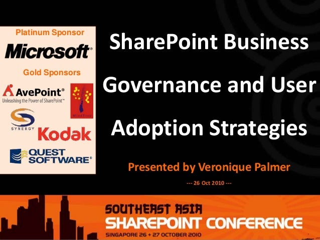 Platinum Sponsor Gold Sponsors SharePoint Business Governance and User Adoption Strategies Presented by Veronique Palmer -...