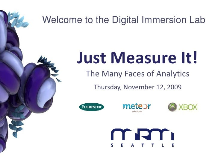 Welcome to the Digital Immersion Lab<br />Just Measure It!The Many Faces of Analytics<br />Thursday, November 12, 2009<br />