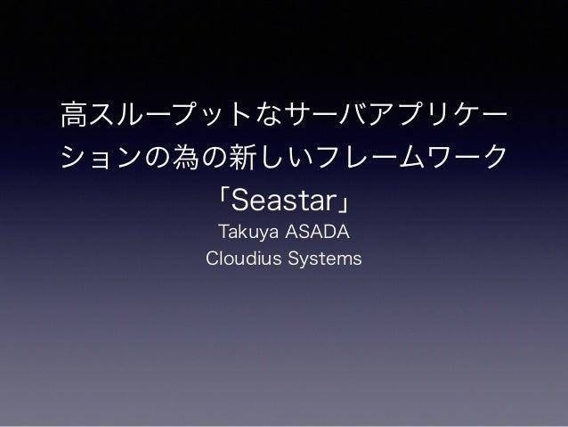 高スループットなサーバアプリケー ションの為の新しいフレームワーク 「Seastar」 Takuya ASADA Cloudius Systems