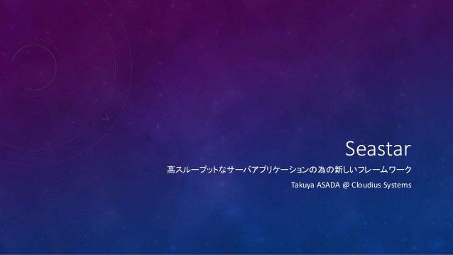 Seastar 高スループットなサーバアプリケーションの為の新しいフレームワーク Takuya ASADA @ Cloudius Systems